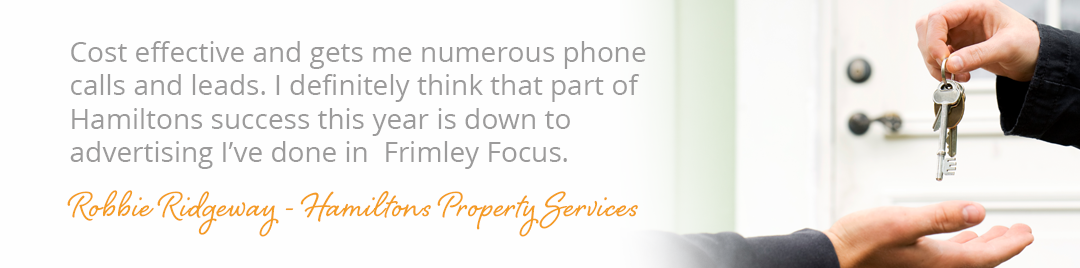 Cost effective and gets me numerous phone calls and leads. I definitely think that part of Hamiltons success this year is down to advertising I've done in Frimley Focus. Robbie Ridgeway - Hamiltons Property Services